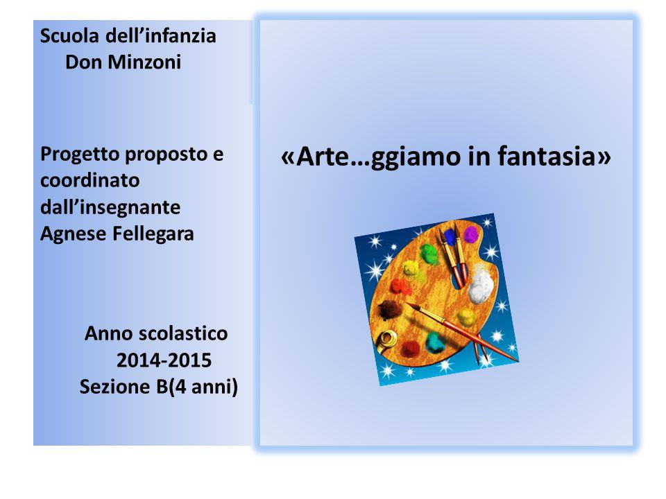 Scuola dell'infanzia Don Minzoni «Arte…ggiamo in fantasia» Progetto proposto e coordinato dall'insegnante Agnese Fellegara Anno scolastico 2014-2015 S