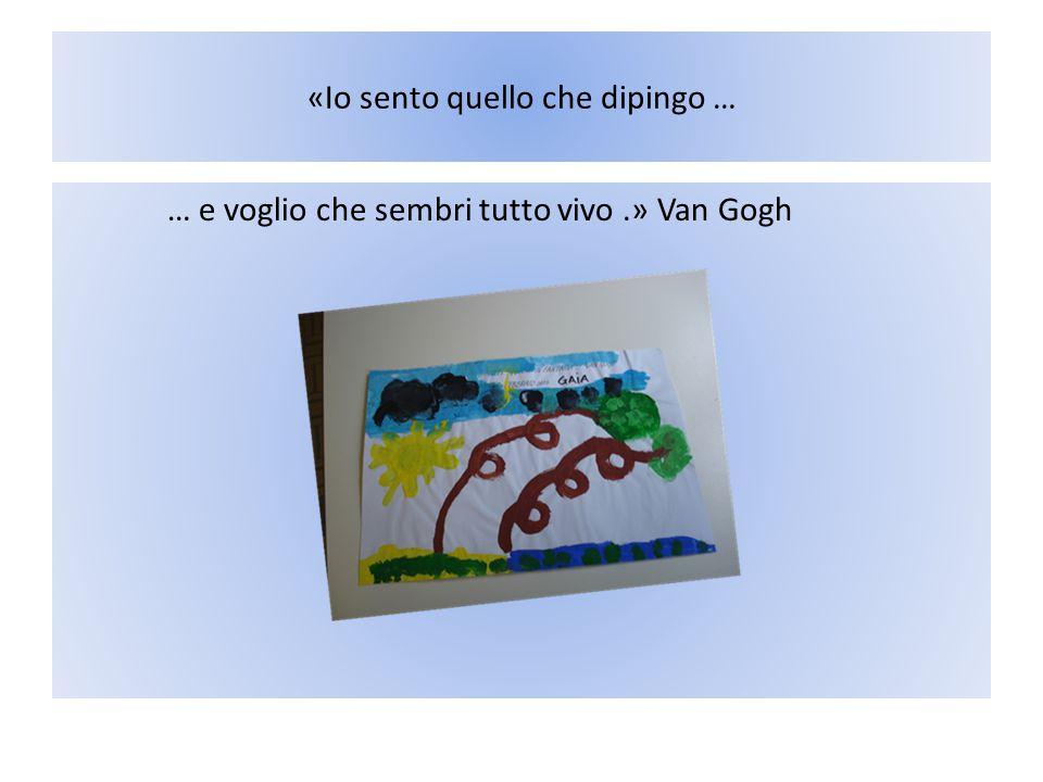 «Io sento quello che dipingo … … e voglio che sembri tutto vivo.» Van Gogh