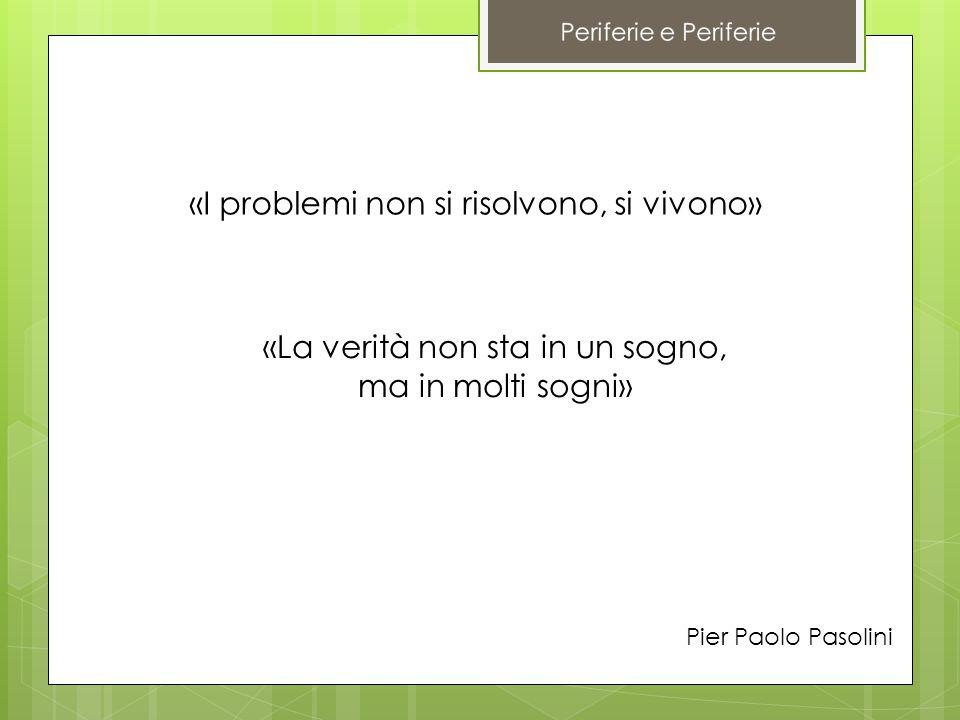 «I problemi non si risolvono, si vivono» «La verità non sta in un sogno, ma in molti sogni» Pier Paolo Pasolini