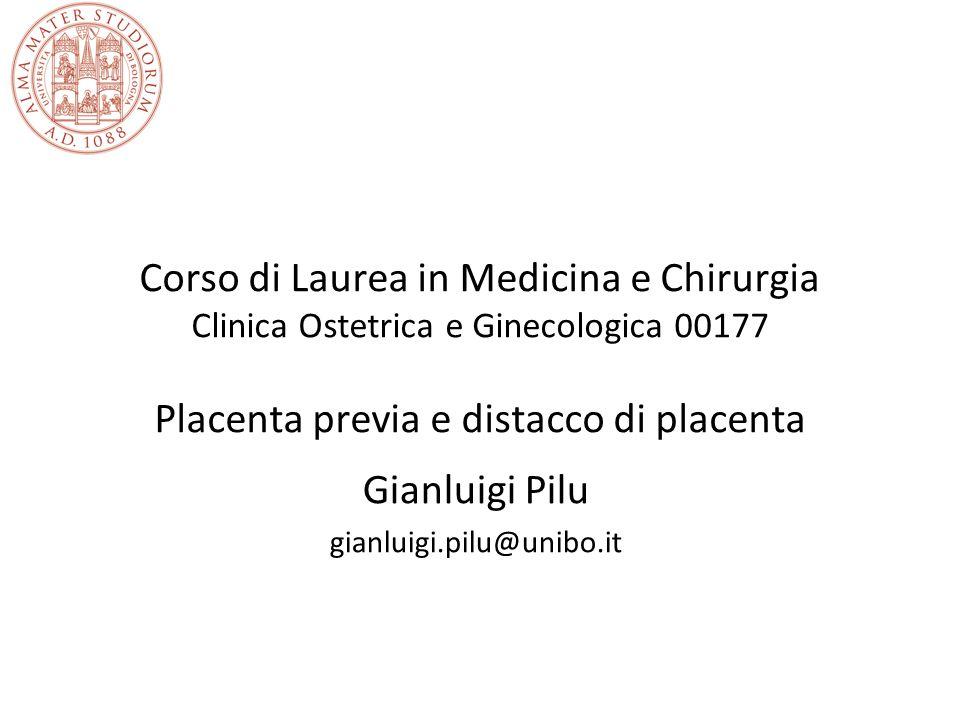 Corso di Laurea in Medicina e Chirurgia Clinica Ostetrica e Ginecologica 00177 Placenta previa e distacco di placenta Gianluigi Pilu gianluigi.pilu@un