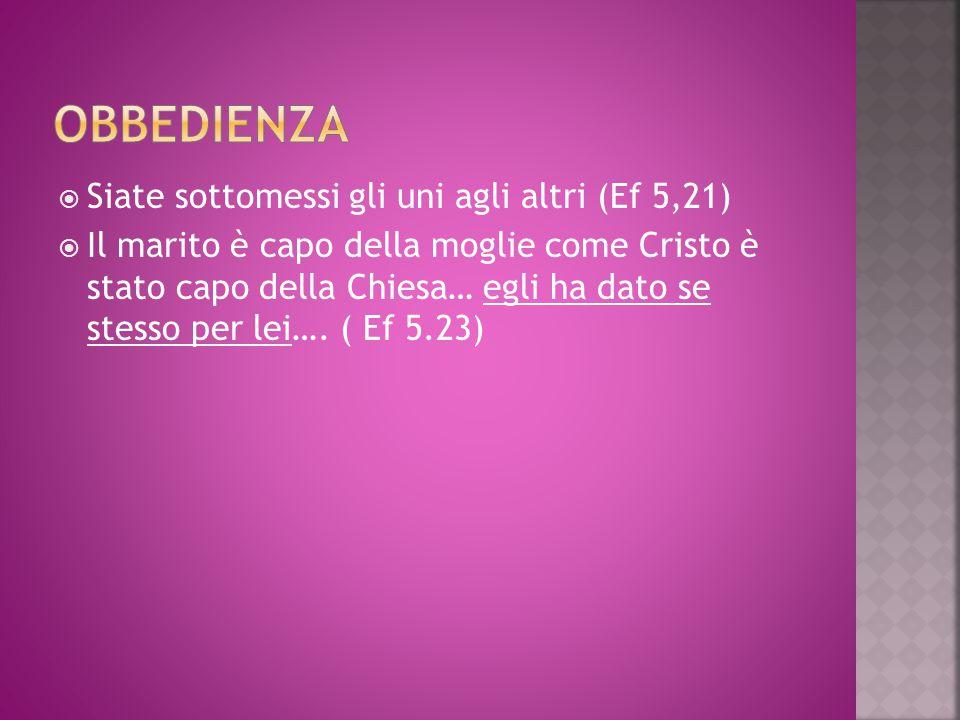 Siate sottomessi gli uni agli altri (Ef 5,21)  Il marito è capo della moglie come Cristo è stato capo della Chiesa… egli ha dato se stesso per lei…