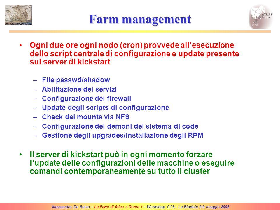 Alessandro De Salvo – La Farm di Atlas a Roma 1 – Workshop CCS– La Biodola 6-9 maggio 2002 Software environment Sistemi Operativi: –Gigabyte GS-SR101: RedHat Linux 7.0 (CASPUR) [RedHat Linux 7.2 (custom, CASPUR based)] –Supermicro 6010H/6040H: RedHat Linux 6.2 (CASPUR) –Supermicro utilizzate per GRID: RedHat Linux 6.2 (CERN) via LCFG Scheduler (batch system) –DQS v3.3.2 (Standalone) –OpenPBS 2.3 (GRID) AFS –Il client AFS è installato su tutti i nodi non GRID Software specifico Atlas –Il software e le librerie runtime di Atlas sono disponibili attraverso AFS e/o installazione locale –I nodi GRID hanno gli RPMs del kit di Atlas v1.3.0 installati (a breve upgrade alla versione 3.0.1/3.1.0) Grid software –INFN globus toolkit v1.2 (+ librerie di bypass – Silvia Resconi/Francesco Prelz) –EDG (European DataGrid) software (Globus 2) sui nodi GRID.