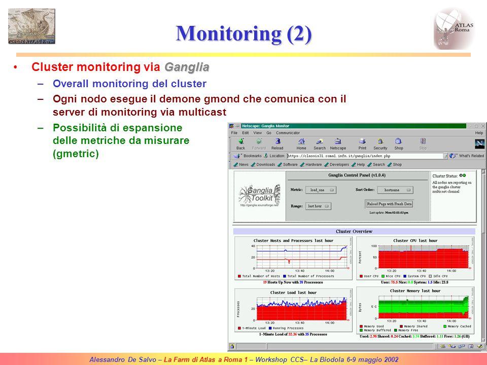 Alessandro De Salvo – La Farm di Atlas a Roma 1 – Workshop CCS– La Biodola 6-9 maggio 2002 Monitoring (1) MRTGMonitoring via MRTG –I valori delle grandezze da misurare sono ottenuti tramite SNMP Estensione dell'albero di SNMP base –Temperatura delle CPUs via lmsensors –%CPU –% uso del sistema di code –I grafici prodotti sono pubblicati su web Esempio: https://classis31.roma1.infn.it/mrtg/queue.html https://classis31.roma1.infn.it/mrtg/load.html