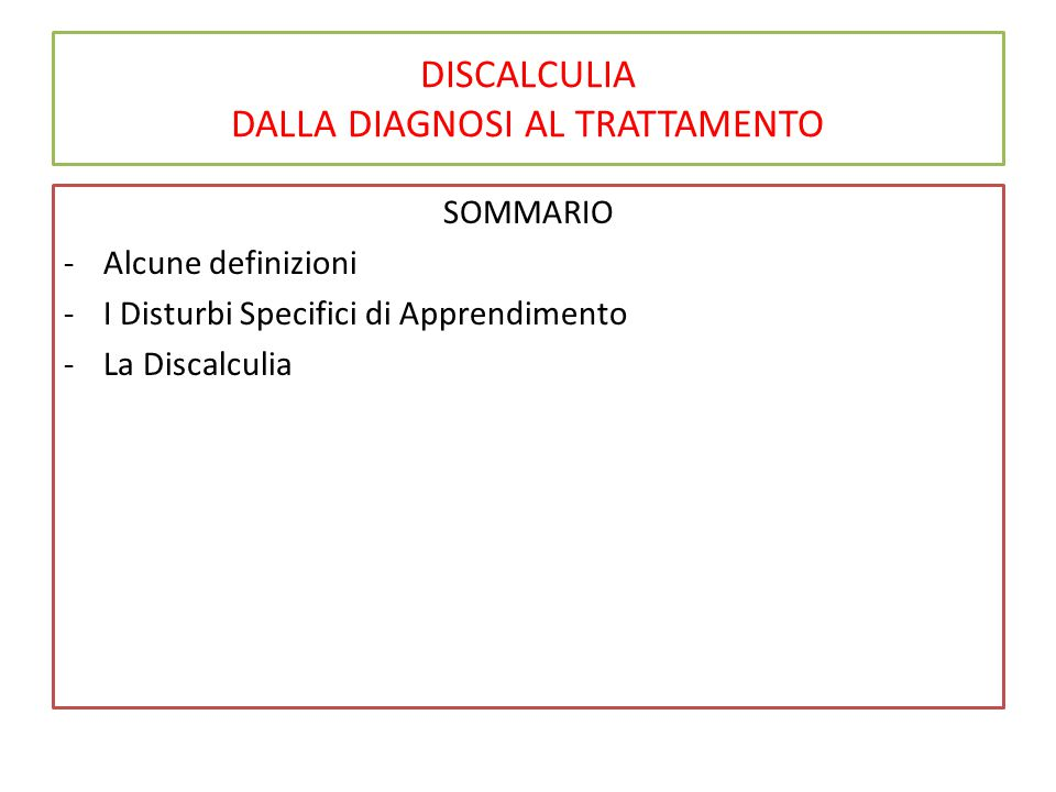 DISCALCULIA DALLA DIAGNOSI AL TRATTAMENTO SOMMARIO -Alcune definizioni -I Disturbi Specifici di Apprendimento -La Discalculia