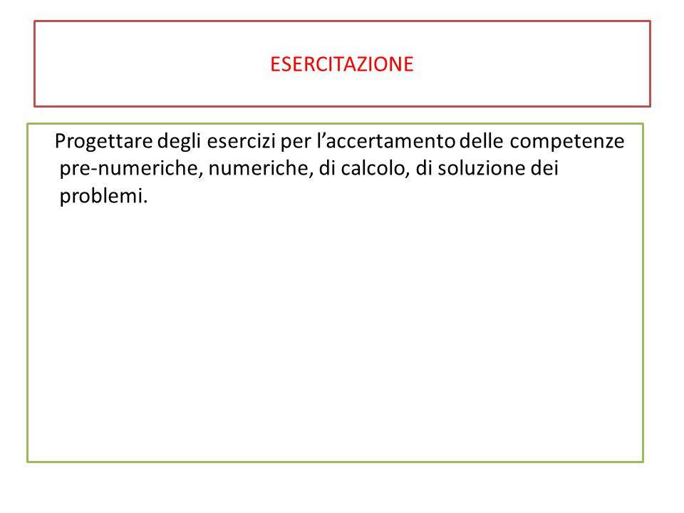 ESERCITAZIONE Progettare degli esercizi per l'accertamento delle competenze pre-numeriche, numeriche, di calcolo, di soluzione dei problemi.