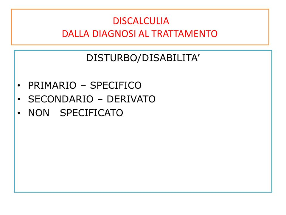 DISCALCULIA DALLA DIAGNOSI AL TRATTAMENTO DISTURBO/DISABILITA' PRIMARIO – SPECIFICO SECONDARIO – DERIVATO NON SPECIFICATO
