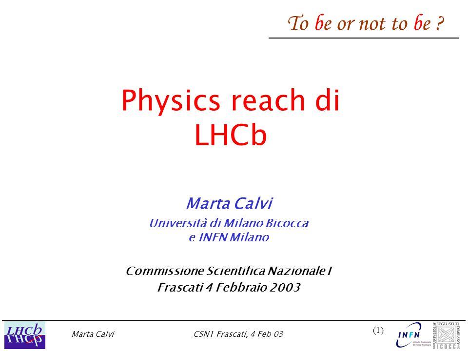 Marta CalviCSN1 Frascati, 4 Feb 03 (1)(1) Physics reach di LHCb Marta Calvi Università di Milano Bicocca e INFN Milano Commissione Scientifica Nazionale I Frascati 4 Febbraio 2003 To be or not to be