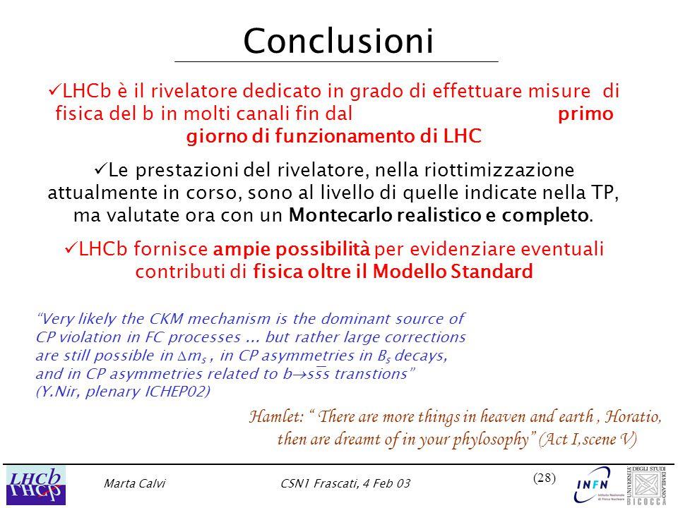 Marta CalviCSN1 Frascati, 4 Feb 03 (28) Conclusioni LHCb è il rivelatore dedicato in grado di effettuare misure di fisica del b in molti canali fin dal primo giorno di funzionamento di LHC Le prestazioni del rivelatore, nella riottimizzazione attualmente in corso, sono al livello di quelle indicate nella TP, ma valutate ora con un Montecarlo realistico e completo.