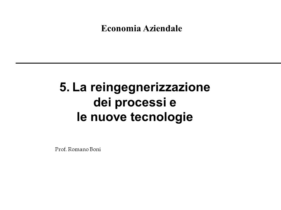 Economia Aziendale Prof. Romano Boni 5. La reingegnerizzazione dei processi e le nuove tecnologie