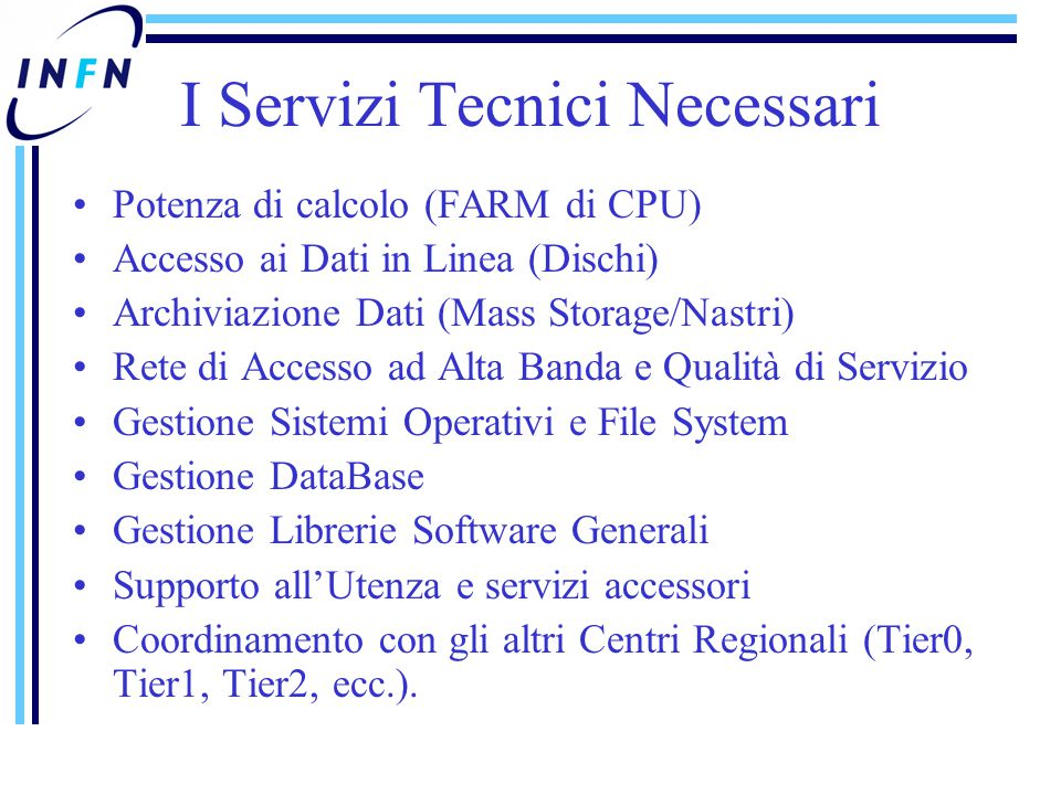 I Servizi Tecnici Necessari Potenza di calcolo (FARM di CPU) Accesso ai Dati in Linea (Dischi) Archiviazione Dati (Mass Storage/Nastri) Rete di Accesso ad Alta Banda e Qualità di Servizio Gestione Sistemi Operativi e File System Gestione DataBase Gestione Librerie Software Generali Supporto all'Utenza e servizi accessori Coordinamento con gli altri Centri Regionali (Tier0, Tier1, Tier2, ecc.).