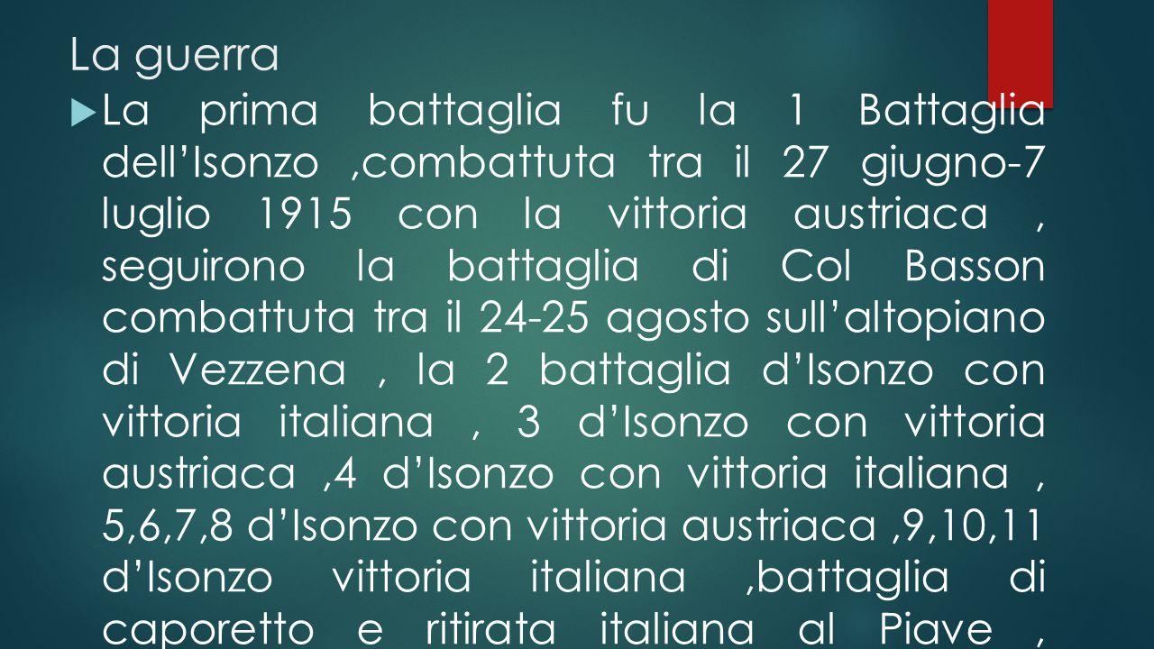 La guerra  La prima battaglia fu la 1 Battaglia dell'Isonzo,combattuta tra il 27 giugno-7 luglio 1915 con la vittoria austriaca, seguirono la battaglia di Col Basson combattuta tra il 24-25 agosto sull'altopiano di Vezzena, la 2 battaglia d'Isonzo con vittoria italiana, 3 d'Isonzo con vittoria austriaca,4 d'Isonzo con vittoria italiana, 5,6,7,8 d'Isonzo con vittoria austriaca,9,10,11 d'Isonzo vittoria italiana,battaglia di caporetto e ritirata italiana al Piave, battaglia del Piave con forti rinforzi italiani e vittoria del bel paese,infine, battaglia di Vittorio Veneto con decisiva vittoria italiana
