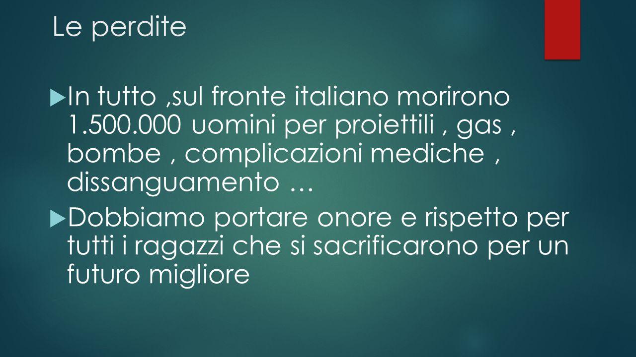 Le perdite  In tutto,sul fronte italiano morirono 1.500.000 uomini per proiettili, gas, bombe, complicazioni mediche, dissanguamento …  Dobbiamo por