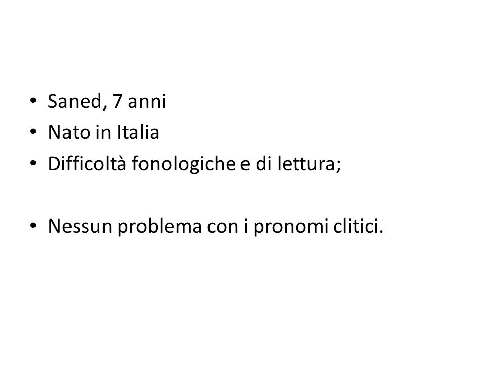 Saned, 7 anni Nato in Italia Difficoltà fonologiche e di lettura; Nessun problema con i pronomi clitici.