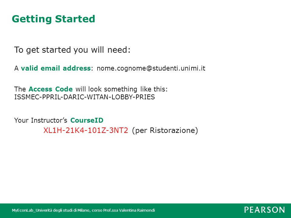 MyEconLab_Univerità degli studi di Milano, corso Prof.ssa Valentina Raimondi Getting Started To get started you will need: A valid email address: nome.cognome@studenti.unimi.it The Access Code will look something like this: ISSMEC-PPRIL-DARIC-WITAN-LOBBY-PRIES Your Instructor's CourseID XL1H-21K4-101Z-3NT2 (per Ristorazione)