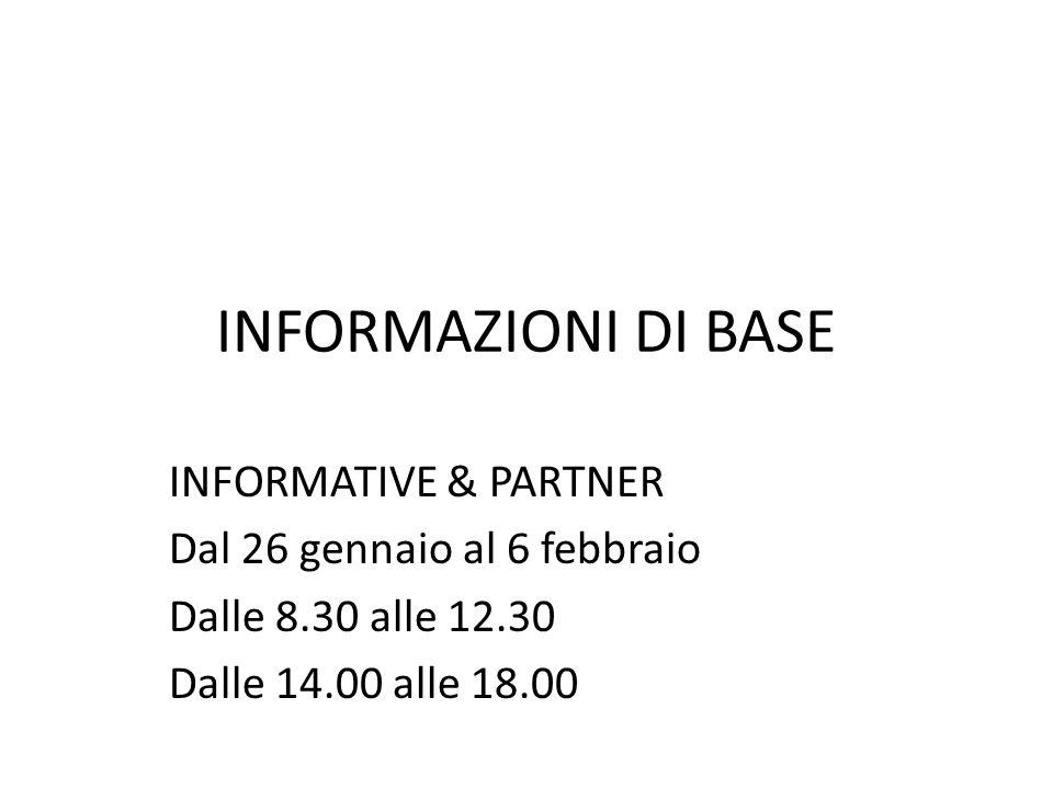 INFORMAZIONI DI BASE INFORMATIVE & PARTNER Dal 26 gennaio al 6 febbraio Dalle 8.30 alle 12.30 Dalle 14.00 alle 18.00