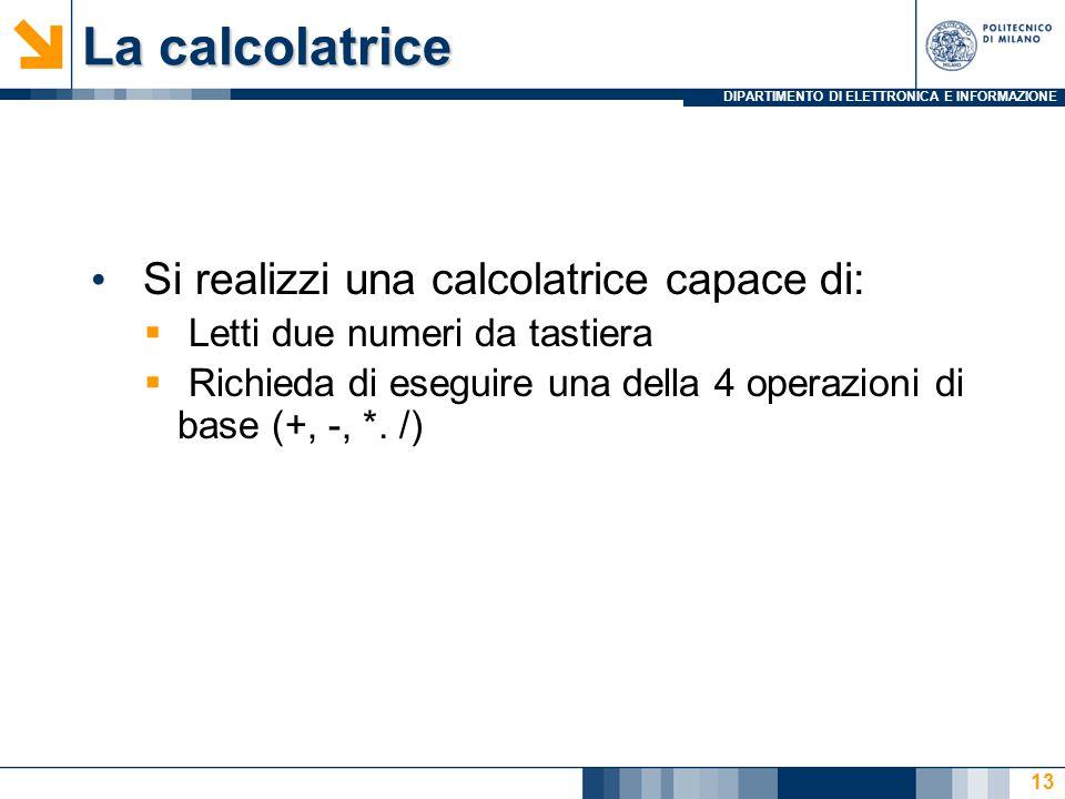 DIPARTIMENTO DI ELETTRONICA E INFORMAZIONE La calcolatrice Si realizzi una calcolatrice capace di:  Letti due numeri da tastiera  Richieda di eseguire una della 4 operazioni di base (+, -, *.