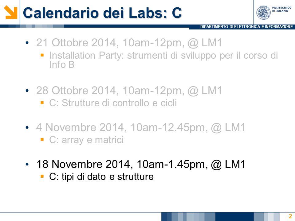 DIPARTIMENTO DI ELETTRONICA E INFORMAZIONE Calendario dei Labs: C 21 Ottobre 2014, 10am-12pm, @ LM1  Installation Party: strumenti di sviluppo per il corso di Info B 28 Ottobre 2014, 10am-12pm, @ LM1  C: Strutture di controllo e cicli 4 Novembre 2014, 10am-12.45pm, @ LM1  C: array e matrici 18 Novembre 2014, 10am-1.45pm, @ LM1  C: tipi di dato e strutture 2