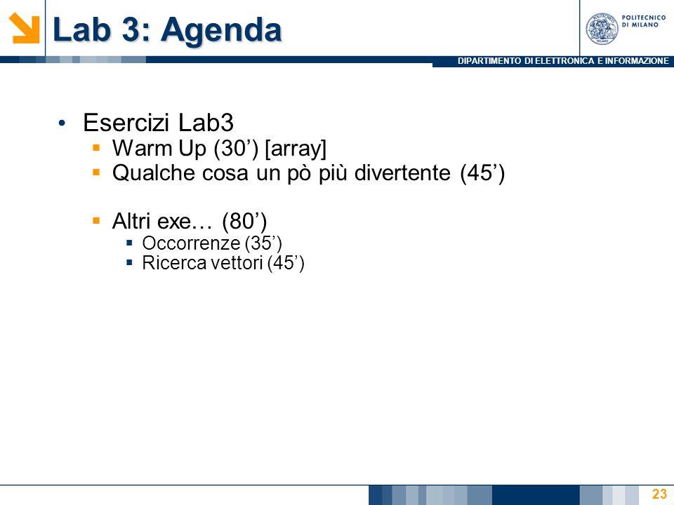 DIPARTIMENTO DI ELETTRONICA E INFORMAZIONE Lab 3: Agenda Esercizi Lab3  Warm Up (30') [array]  Qualche cosa un pò più divertente (45')  Altri exe… (80')  Occorrenze (35')  Ricerca vettori (45') 23