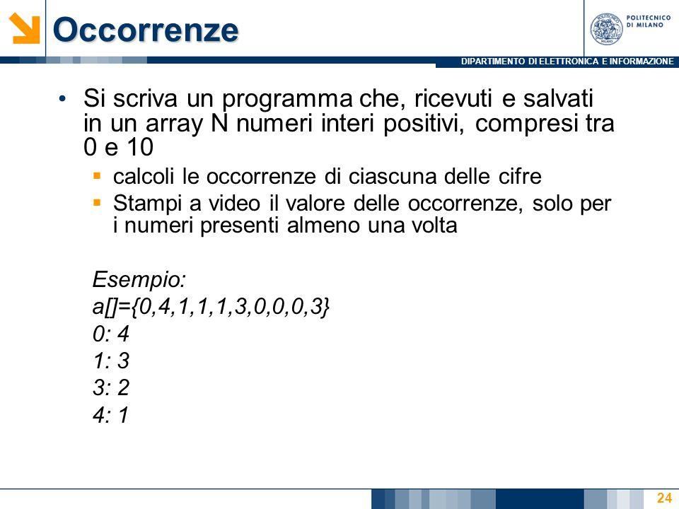 DIPARTIMENTO DI ELETTRONICA E INFORMAZIONEOccorrenze Si scriva un programma che, ricevuti e salvati in un array N numeri interi positivi, compresi tra 0 e 10  calcoli le occorrenze di ciascuna delle cifre  Stampi a video il valore delle occorrenze, solo per i numeri presenti almeno una volta Esempio: a[]={0,4,1,1,1,3,0,0,0,3} 0: 4 1: 3 3: 2 4: 1 24