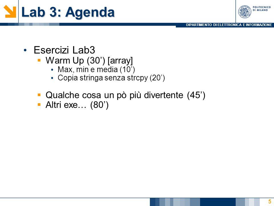 DIPARTIMENTO DI ELETTRONICA E INFORMAZIONE Lab 3: Agenda Esercizi Lab3  Warm Up (30') [array] Max, min e media (10') Copia stringa senza strcpy (20')  Qualche cosa un pò più divertente (45')  Altri exe… (80') 5