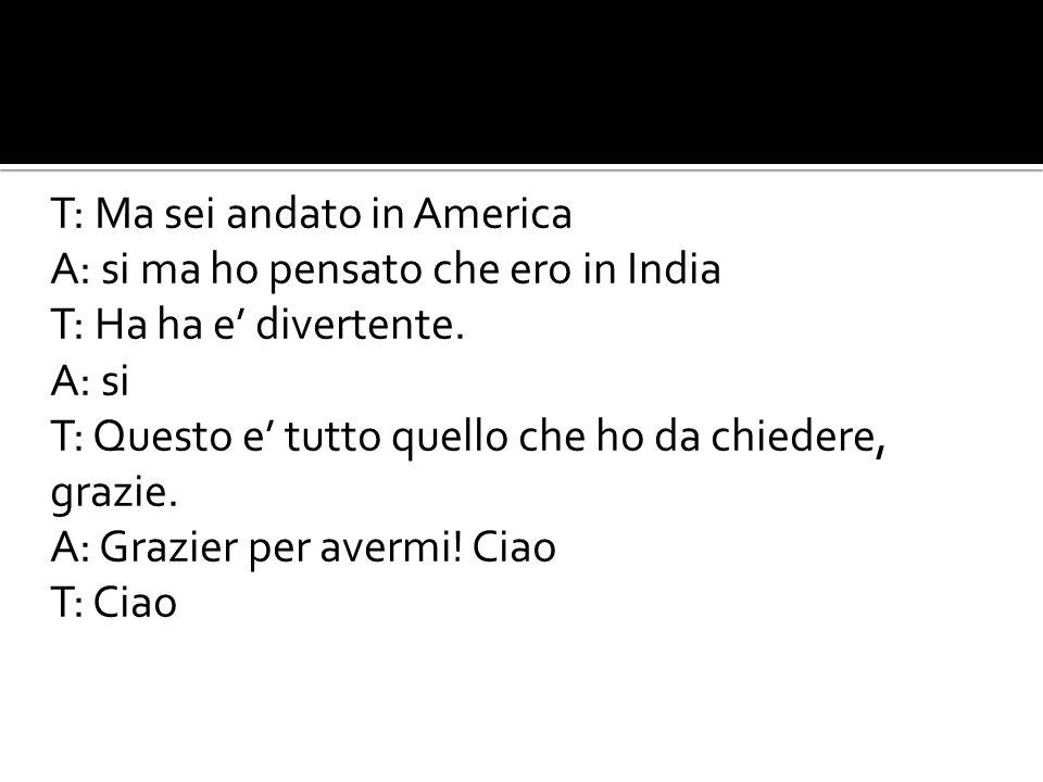 T: Ma sei andato in America A: si ma ho pensato che ero in India T: Ha ha e' divertente.