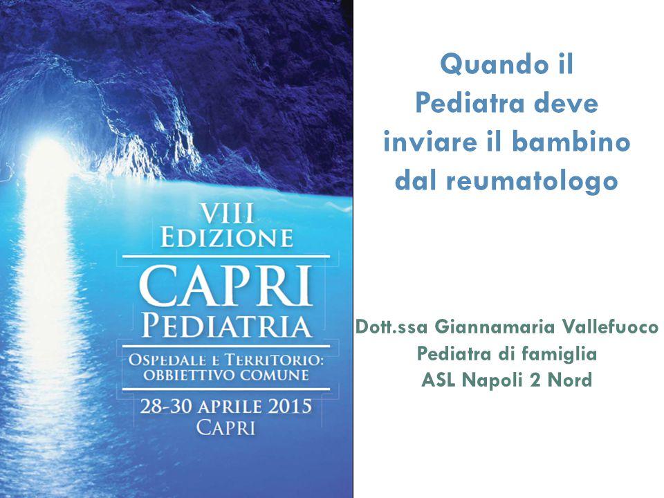 Quando il Pediatra deve inviare il bambino dal reumatologo Dott.ssa Giannamaria Vallefuoco Pediatra di famiglia ASL Napoli 2 Nord