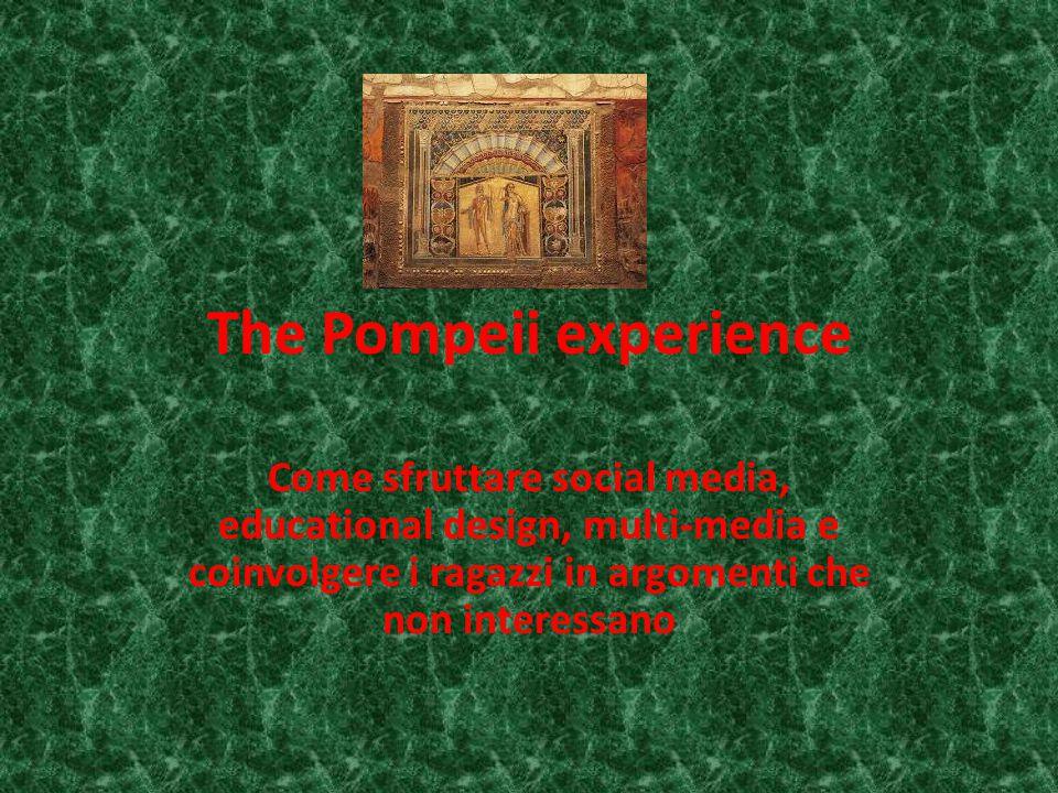 The Pompeii experience Come sfruttare social media, educational design, multi-media e coinvolgere i ragazzi in argomenti che non interessano