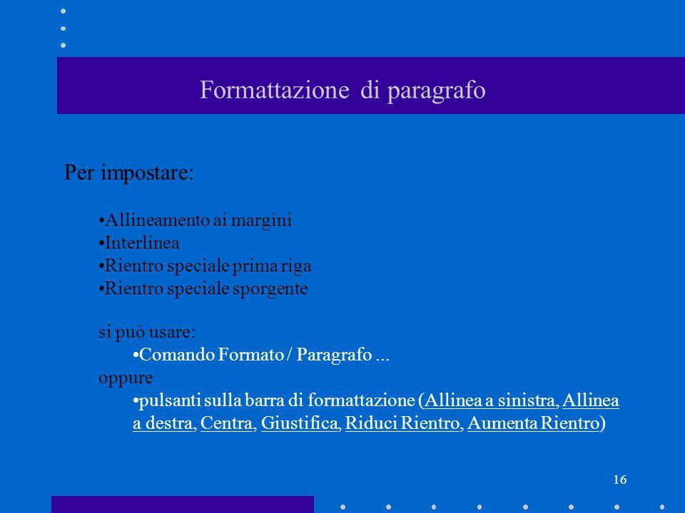 16 Formattazione di paragrafo Per impostare: Allineamento ai margini Interlinea Rientro speciale prima riga Rientro speciale sporgente si può usare: Comando Formato / Paragrafo...