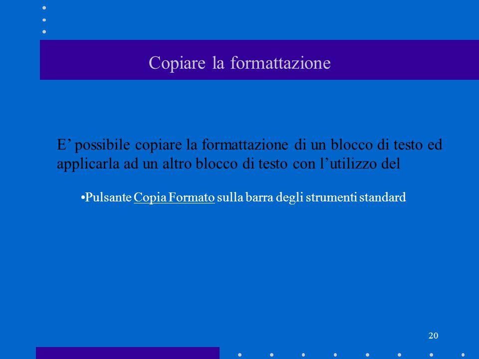 20 Copiare la formattazione E' possibile copiare la formattazione di un blocco di testo ed applicarla ad un altro blocco di testo con l'utilizzo del Pulsante Copia Formato sulla barra degli strumenti standard