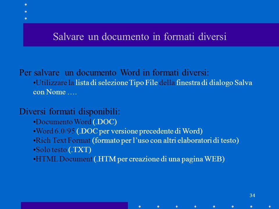 34 Salvare un documento in formati diversi Per salvare un documento Word in formati diversi: Utilizzare la lista di selezione Tipo File della finestra di dialogo Salva con Nome ….