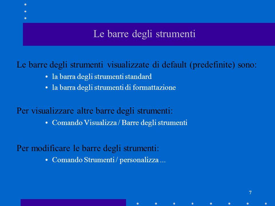 7 Le barre degli strumenti Le barre degli strumenti visualizzate di default (predefinite) sono: la barra degli strumenti standard la barra degli strumenti di formattazione Per visualizzare altre barre degli strumenti: Comando Visualizza / Barre degli strumenti Per modificare le barre degli strumenti: Comando Strumenti / personalizza...
