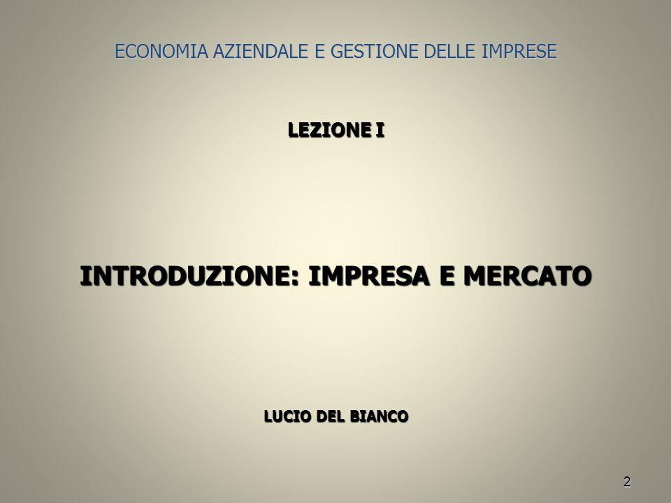 2 ECONOMIA AZIENDALE E GESTIONE DELLE IMPRESE LEZIONE I INTRODUZIONE: IMPRESA E MERCATO LUCIO DEL BIANCO