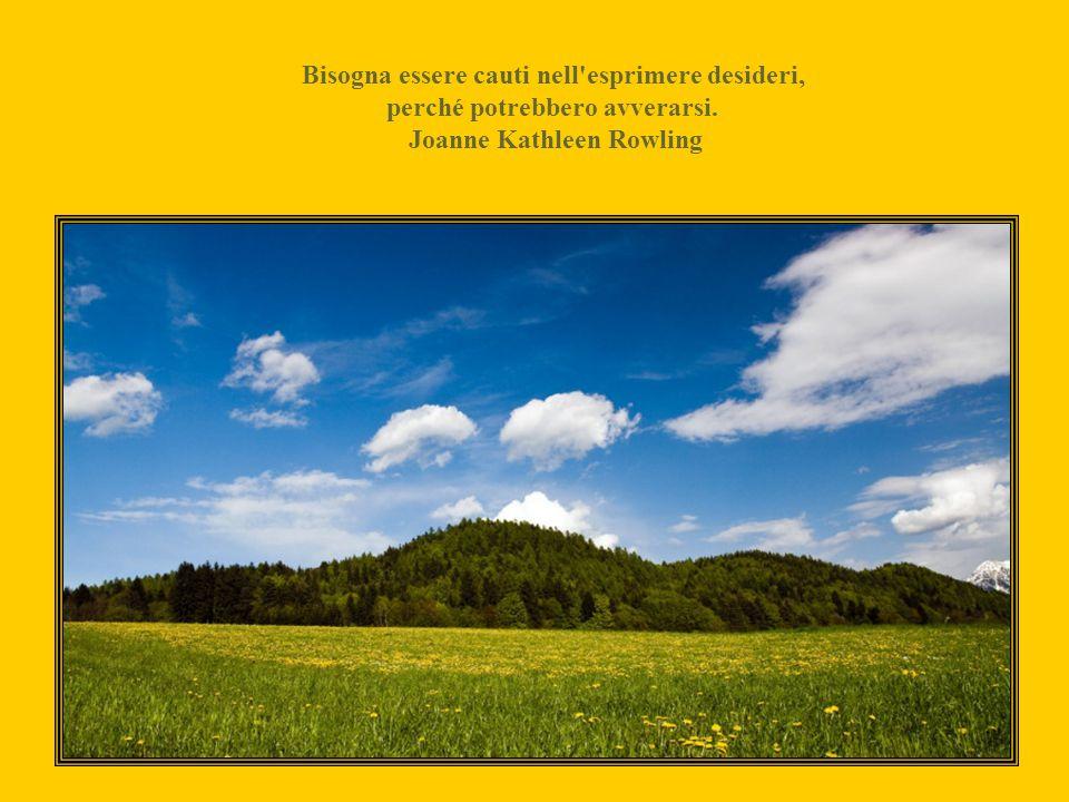 Bisogna essere cauti nell esprimere desideri, perché potrebbero avverarsi. Joanne Kathleen Rowling