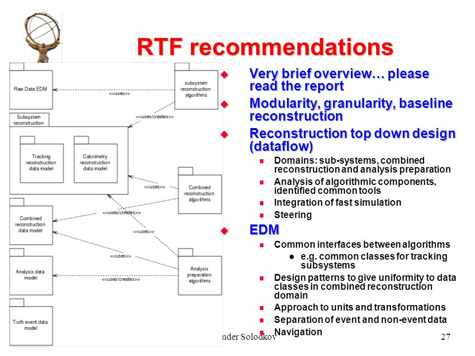 Atlas week, Sep 2003, PragueAlexander Solodkov27 RTF recommendations  Very brief overview… please read the report  Modularity, granularity, baseline reconstruction  Reconstruction top down design (dataflow) Domains: sub-systems, combined reconstruction and analysis preparation Analysis of algorithmic components, identified common tools Integration of fast simulation Steering  EDM Common interfaces between algorithms e.g.