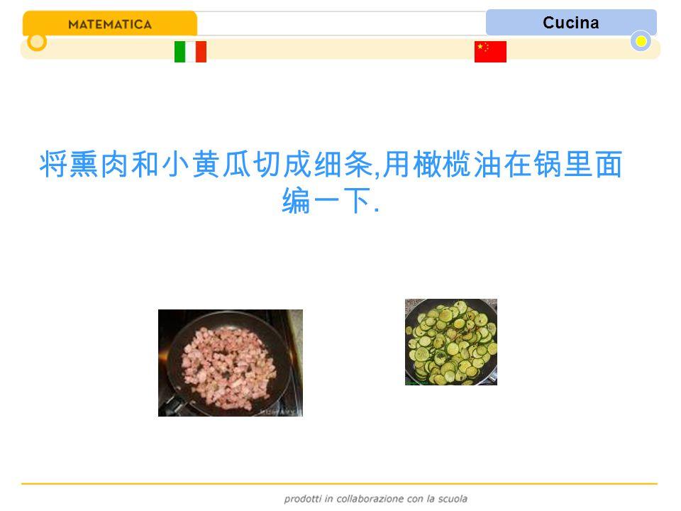 Cucina 将熏肉和小黄瓜切成细条, 用橄榄油在锅里面 编一下.