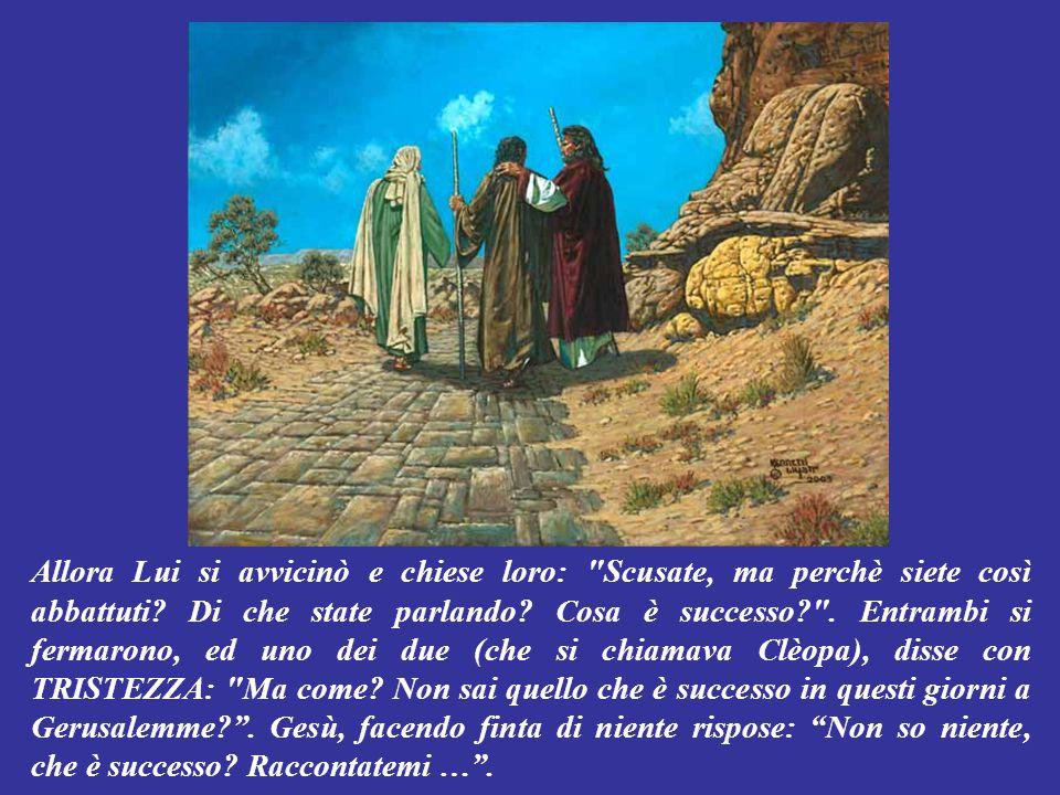Era la DOMENICA di Pasqua, di pomeriggio. Gesù era stato ucciso a Gerusalemme tre giorni prima, e due dei Suoi discepoli se ne stavano tornando TRISTI