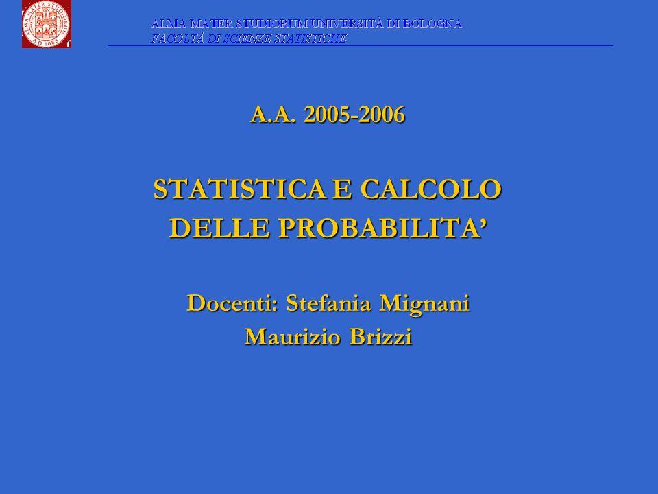 A.A. 2005-2006 STATISTICA E CALCOLO DELLE PROBABILITA' Docenti: Stefania Mignani Maurizio Brizzi