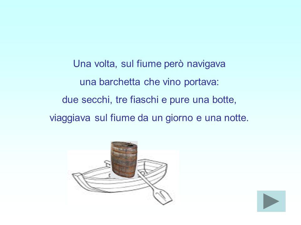 Una volta, sul fiume però navigava una barchetta che vino portava: due secchi, tre fiaschi e pure una botte, viaggiava sul fiume da un giorno e una notte.