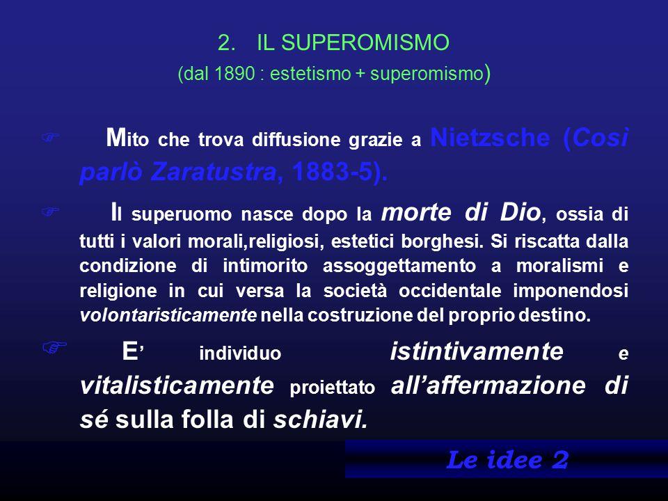 2.IL SUPEROMISMO (dal 1890 : estetismo + superomismo )  M ito che trova diffusione grazie a Nietzsche (Così parlò Zaratustra, 1883-5).  I l superuom
