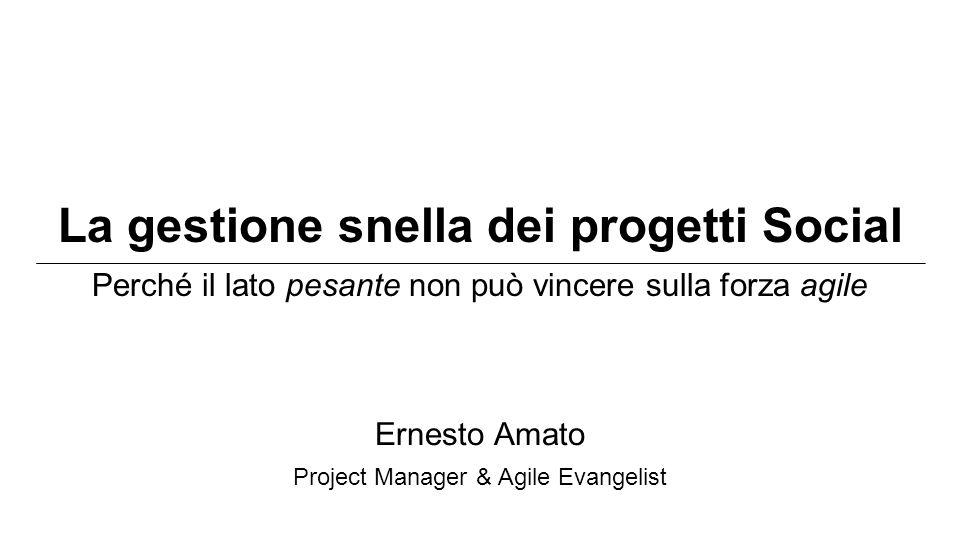 La gestione snella dei progetti Social Perché il lato pesante non può vincere sulla forza agile Ernesto Amato Project Manager & Agile Evangelist