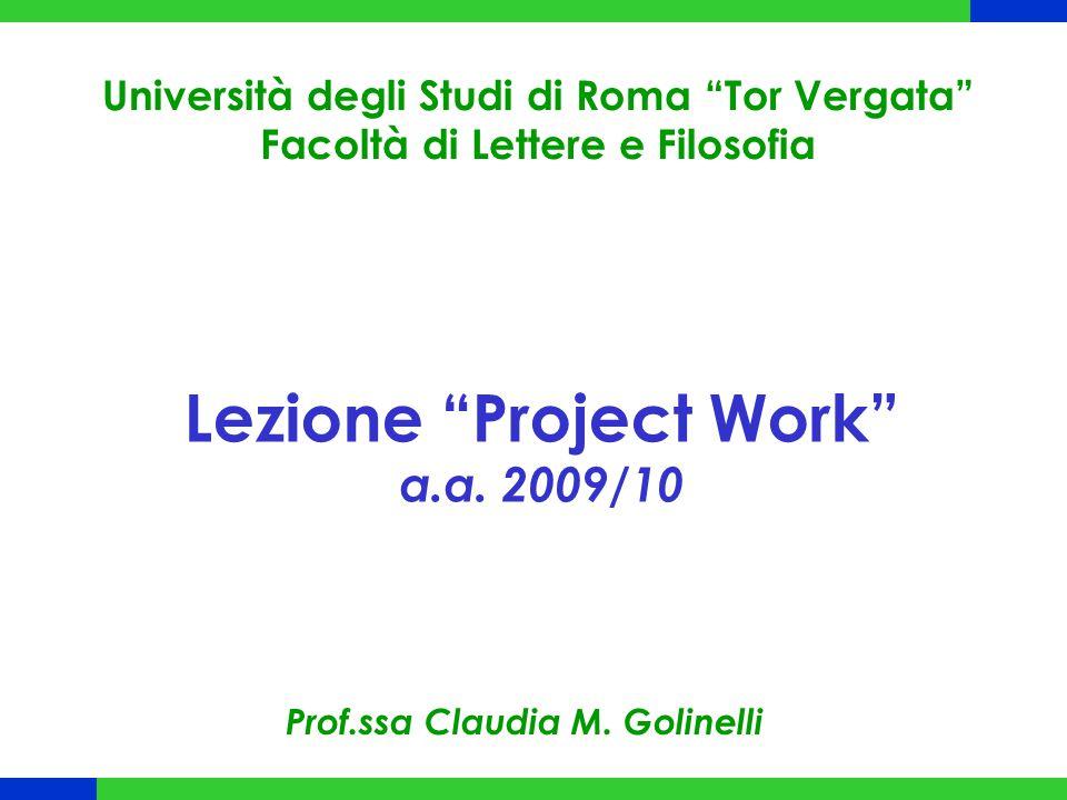 """Lezione """"Project Work"""" a.a. 2009/10 Università degli Studi di Roma """"Tor Vergata"""" Facoltà di Lettere e Filosofia Prof.ssa Claudia M. Golinelli"""