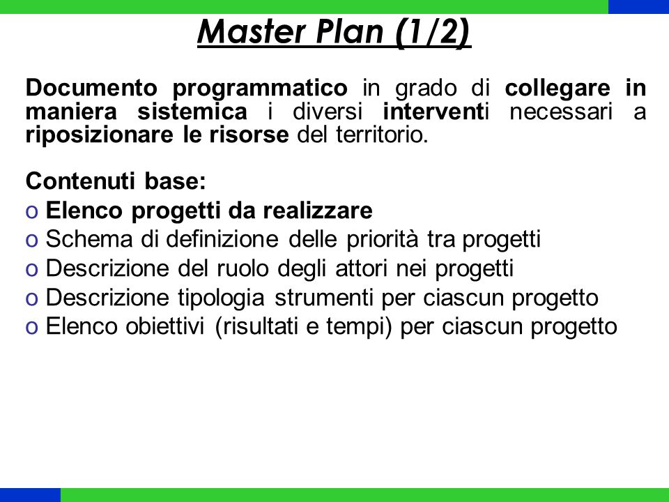 Master Plan (1/2) Documento programmatico in grado di collegare in maniera sistemica i diversi interventi necessari a riposizionare le risorse del territorio.