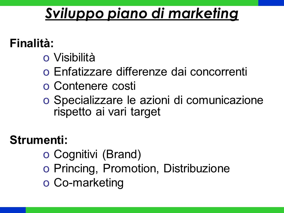 Sviluppo piano di marketing Finalità: oVisibilità oEnfatizzare differenze dai concorrenti oContenere costi oSpecializzare le azioni di comunicazione r