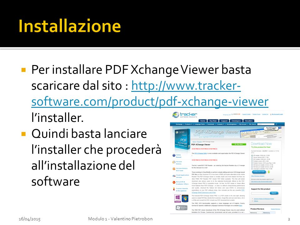  Per installare PDF Xchange Viewer basta scaricare dal sito : http://www.tracker- software.com/product/pdf-xchange-viewer l'installer.http://www.tracker- software.com/product/pdf-xchange-viewer  Quindi basta lanciare l'installer che procederà all'installazione del software 16/04/20152Modulo 1 - Valentino Pietrobon