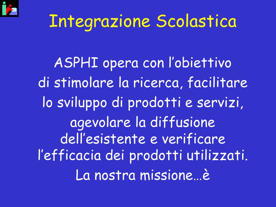 Integrazione Scolastica ASPHI opera con l'obiettivo di stimolare la ricerca, facilitare lo sviluppo di prodotti e servizi, agevolare la diffusione dell'esistente e verificare l'efficacia dei prodotti utilizzati.