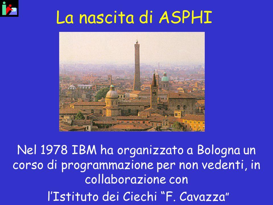 La nascita di ASPHI Nel 1978 IBM ha organizzato a Bologna un corso di programmazione per non vedenti, in collaborazione con l'Istituto dei Ciechi F.
