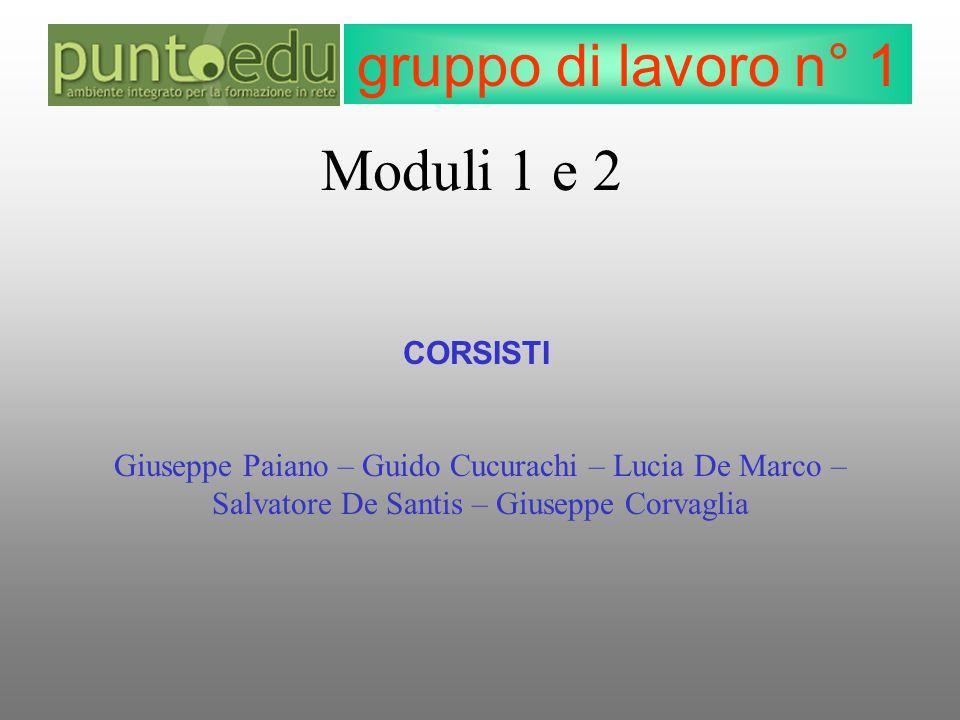 gruppo di lavoro n° 1 CORSISTI Giuseppe Paiano – Guido Cucurachi – Lucia De Marco – Salvatore De Santis – Giuseppe Corvaglia Moduli 1 e 2