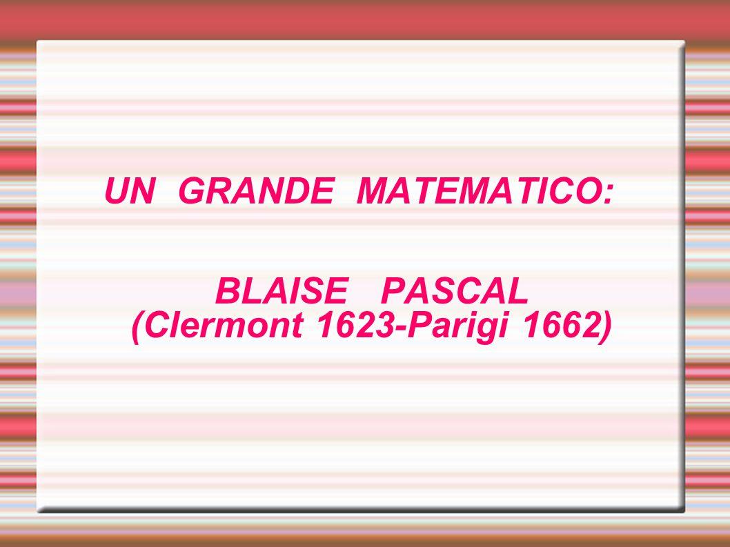 UN GRANDE MATEMATICO: BLAISE PASCAL (Clermont 1623-Parigi 1662)