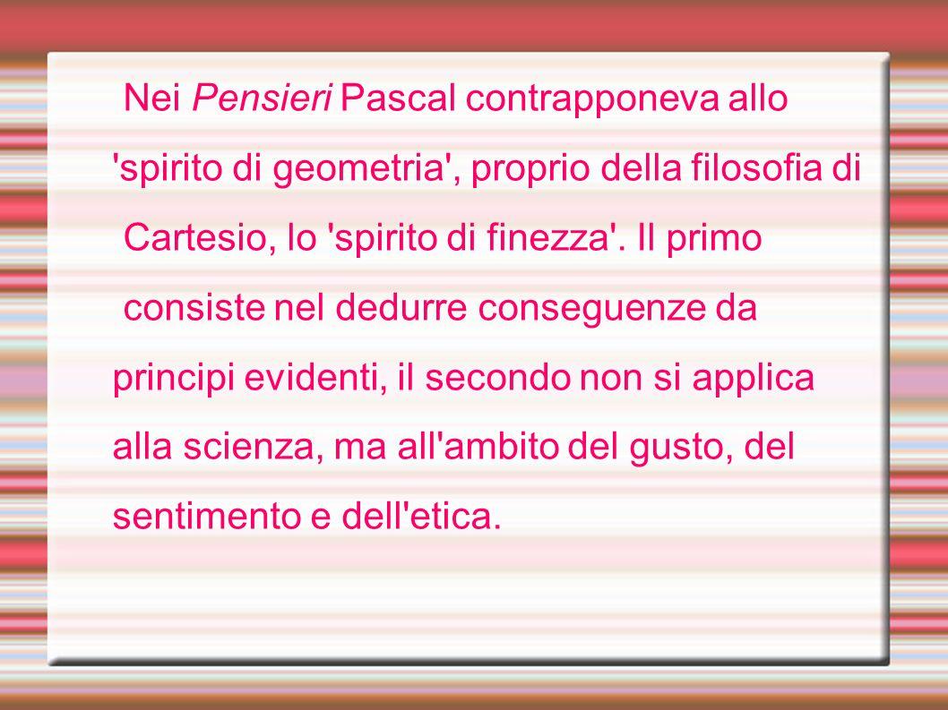 Nei Pensieri Pascal contrapponeva allo 'spirito di geometria', proprio della filosofia di Cartesio, lo 'spirito di finezza'. Il primo consiste nel ded