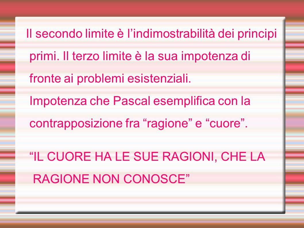 Il secondo limite è l'indimostrabilità dei principi primi. Il terzo limite è la sua impotenza di fronte ai problemi esistenziali. Impotenza che Pascal